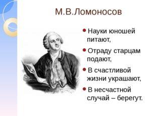 М.В.Ломоносов Науки юношей питают, Отраду старцам подают, В счастливой жизни