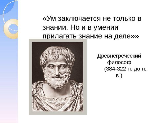 «Ум заключается не только в знании. Но и в умении прилагать знание на деле»»...