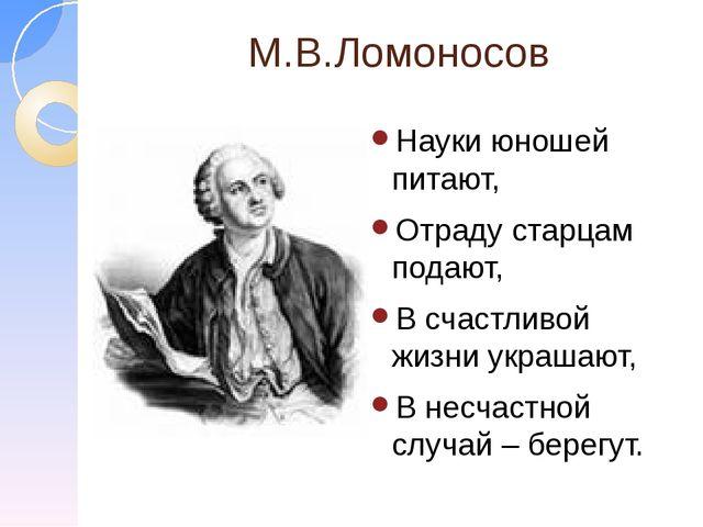 М.В.Ломоносов Науки юношей питают, Отраду старцам подают, В счастливой жизни...