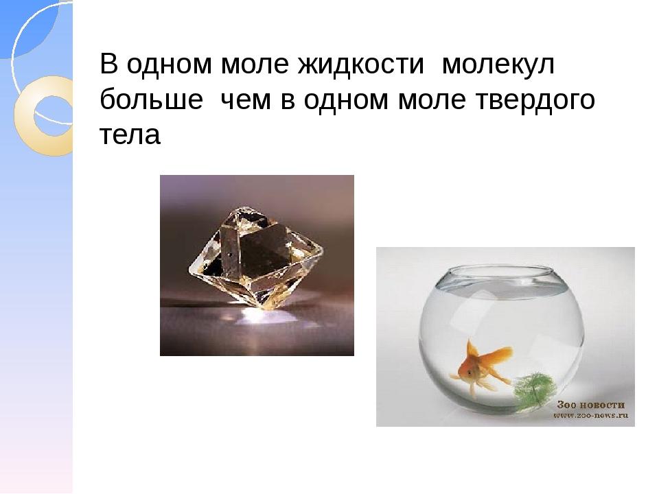 В одном моле жидкости молекул больше чем в одном моле твердого тела