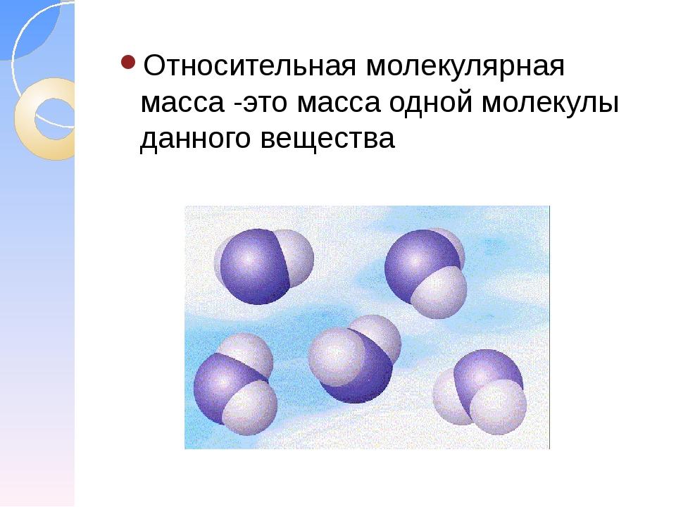 Относительная молекулярная масса -это масса одной молекулы данного вещества