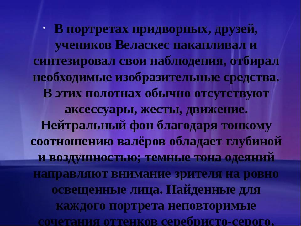 В портретах придворных, друзей, учеников Веласкес накапливал и синтезировал с...