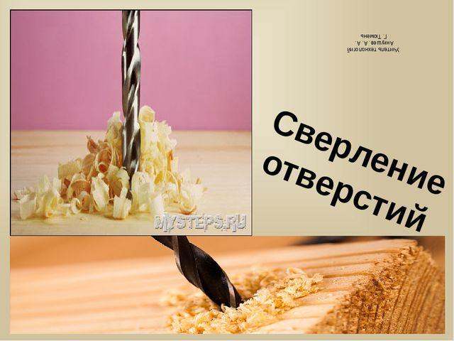 . Сверление отверстий Учитель технологий Анкушев. А. А. Г. Тюмень