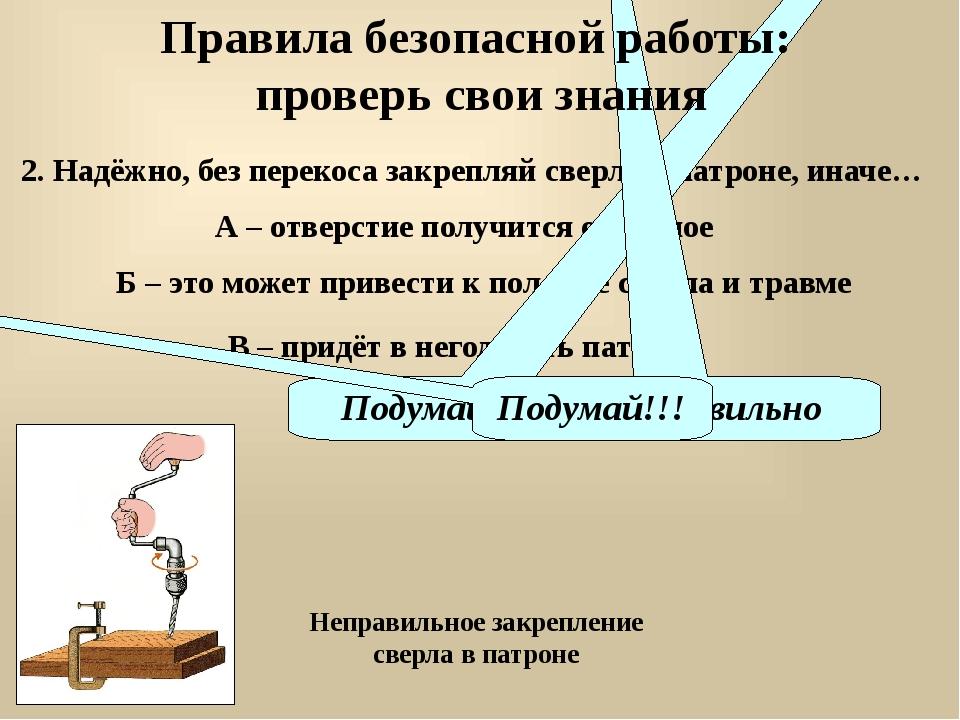 2. Надёжно, без перекоса закрепляй сверло в патроне, иначе… А – отверстие пол...