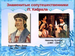 Знаменитые сопутешественники П. Кабрала Бартоломеу Диаш (ок. 1450 – 1500) Ник