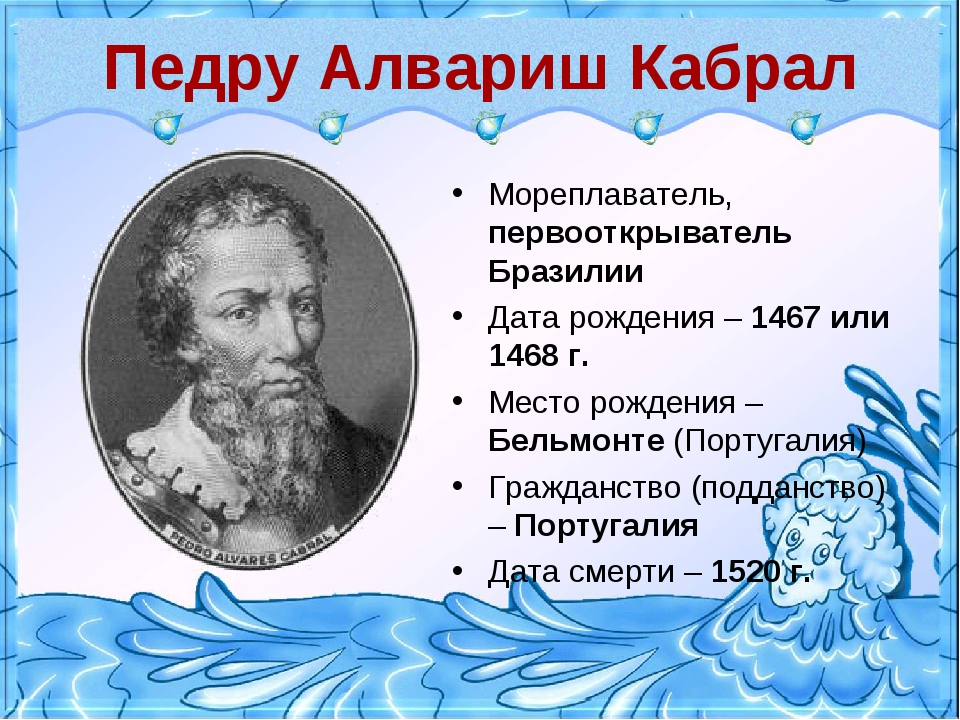 Педру Алвариш Кабрал Мореплаватель, первооткрыватель Бразилии Дата рождения –...