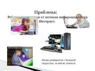 Проблема: Ребенок незащищен от потоков информации сети Интернет. Жизнь разви