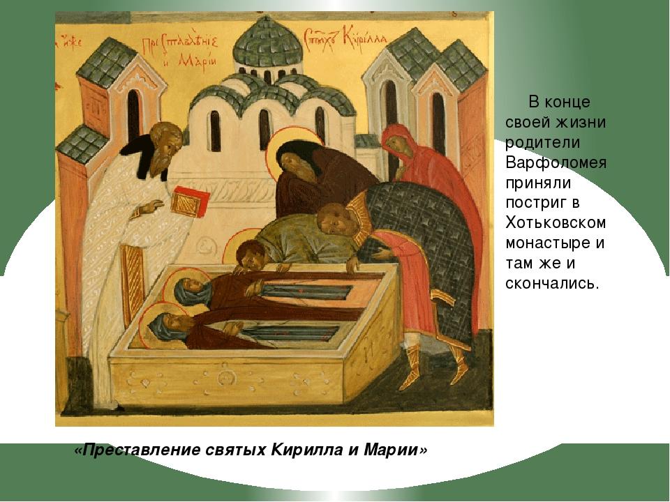 «Преставление святых Кирилла и Марии» В конце своей жизни родители Варфоломея...