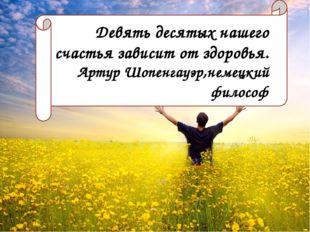 Девять десятых нашего счастья зависит от здоровья. Артур Шопенгауэр, немецкий