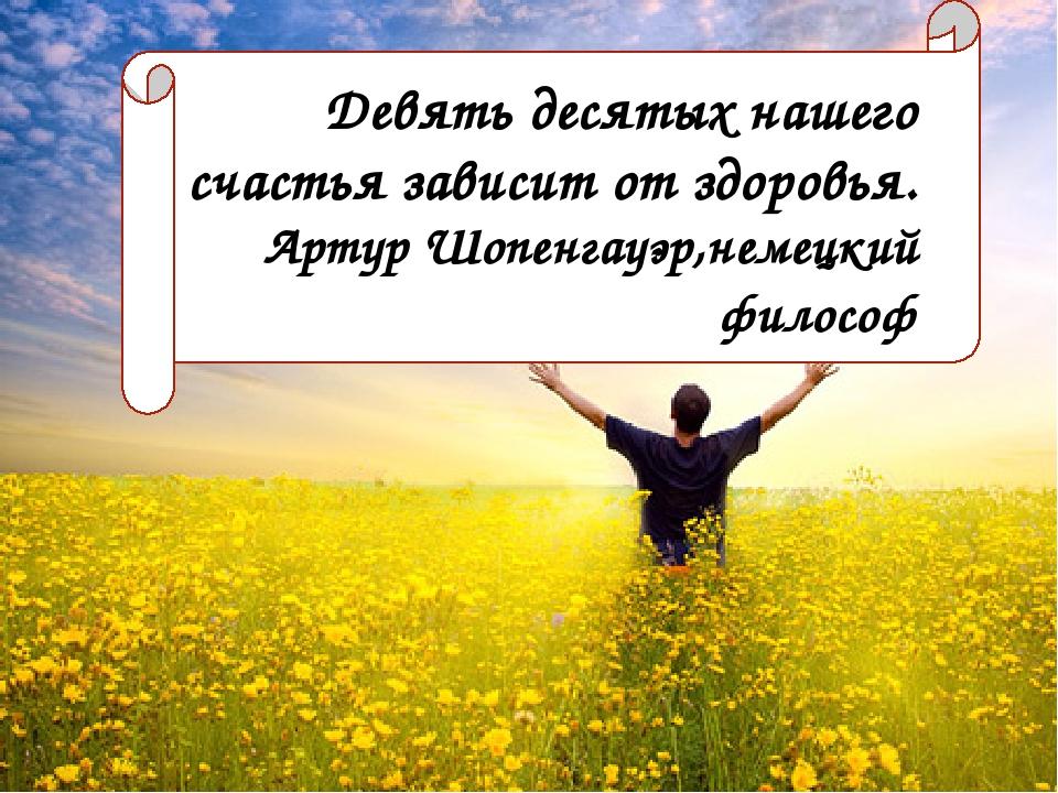 Девять десятых нашего счастья зависит от здоровья. Артур Шопенгауэр, немецкий...