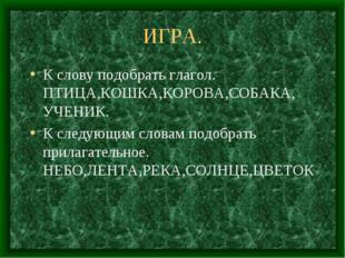 ИГРА. К слову подобрать глагол. ПТИЦА,КОШКА,КОРОВА,СОБАКА, УЧЕНИК. К следующи