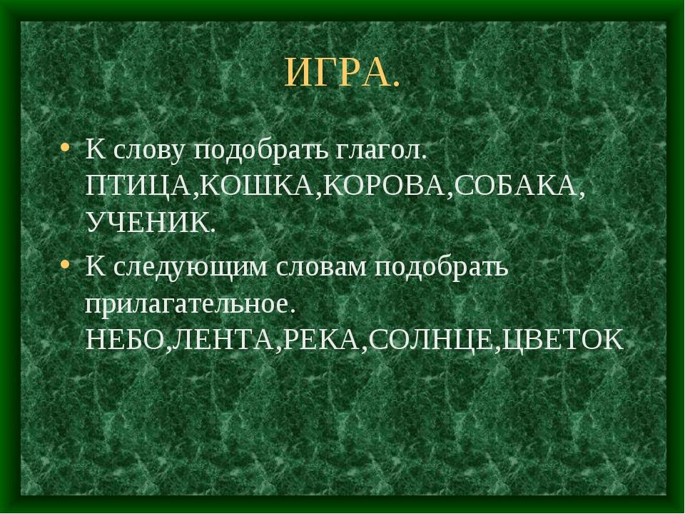 ИГРА. К слову подобрать глагол. ПТИЦА,КОШКА,КОРОВА,СОБАКА, УЧЕНИК. К следующи...
