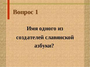 Вопрос 1 Имя одного из создателей славянской азбуки?