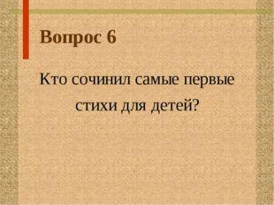 Вопрос 6 Кто сочинил самые первые стихи для детей?