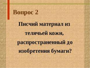 Вопрос 2 Писчий материал из телячьей кожи, распространенный до изобретения бу