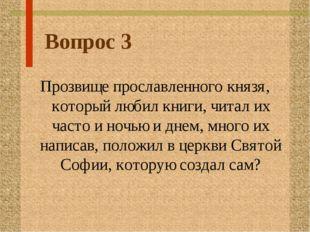 Вопрос 3 Прозвище прославленного князя, который любил книги, читал их часто и