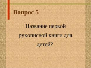 Вопрос 5 Название первой рукописной книги для детей?