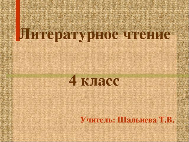 Литературное чтение 4 класс Учитель: Шальнева Т.В.