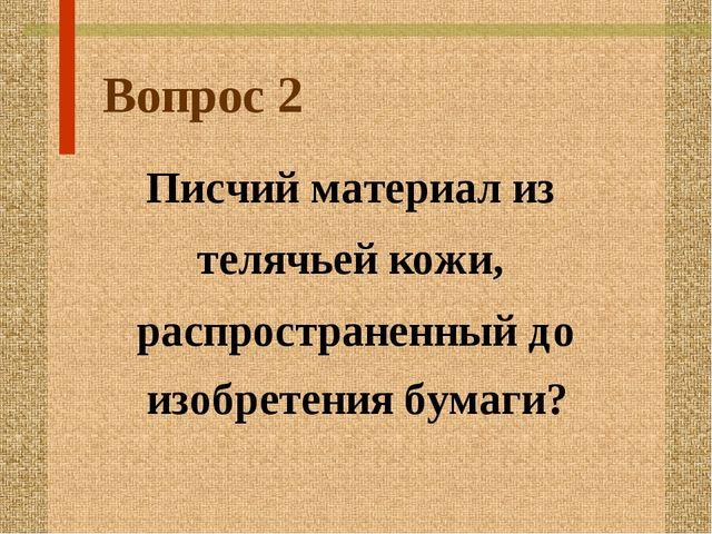 Вопрос 2 Писчий материал из телячьей кожи, распространенный до изобретения бу...