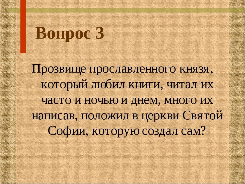 Вопрос 3 Прозвище прославленного князя, который любил книги, читал их часто и...