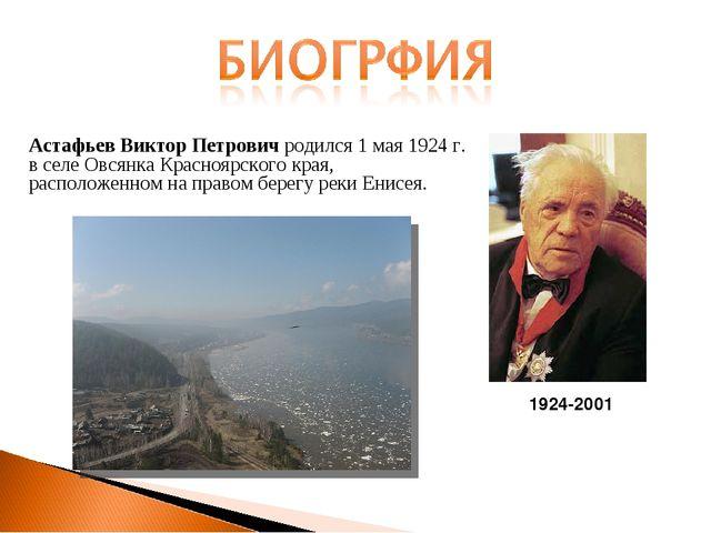 Астафьев Виктор Петрович родился 1 мая 1924 г. в селе Овсянка Красноярского...