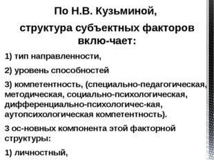По Н.В. Кузьминой, структура субъектных факторов включает: 1) тип направлен