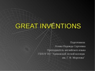 GREAT INVENTIONS Подготовила: Усенко Надежда Сергеевна Преподаватель английск