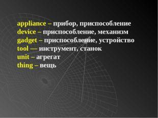 appliance – прибор, приспособление device – приспособление, механизм gadget –