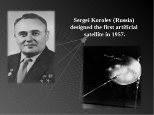 Sergei Korolev (Russia) designed the first artificial satellite in 1957.