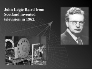 John Logie Baird from Scotland invented television in 1962.