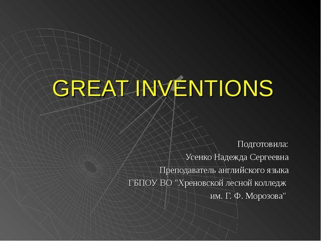 GREAT INVENTIONS Подготовила: Усенко Надежда Сергеевна Преподаватель английск...