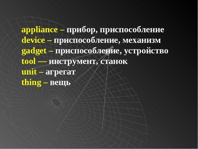 appliance – прибор, приспособление device – приспособление, механизм gadget –...