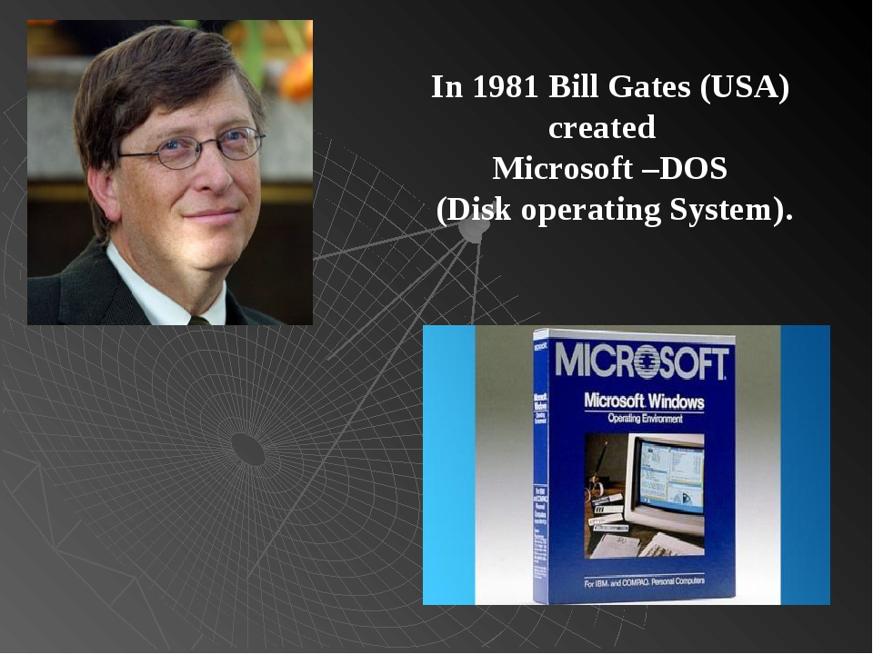 In 1981 Bill Gates (USA) created Microsoft –DOS (Disk operating System).
