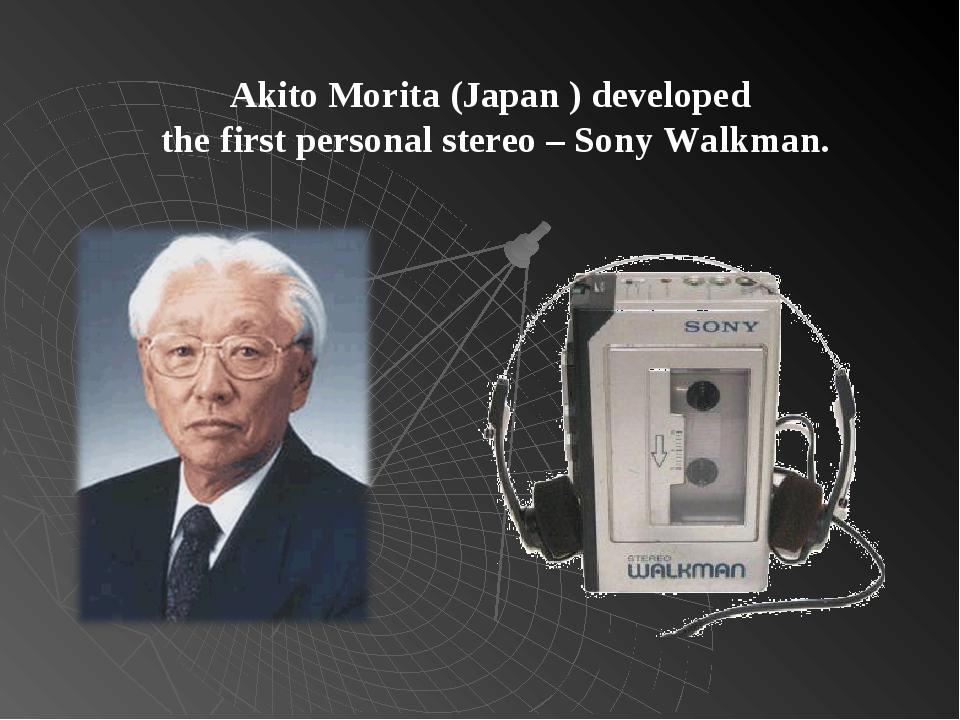 Akito Morita (Japan ) developed the first personal stereo – Sony Walkman.