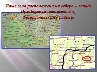 Наше село расположено на северо – западе Оренбуржья, относится к Бугурусланск