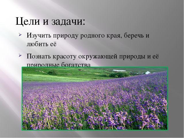 Цели и задачи: Изучить природу родного края, беречь и любить её Познать красо...