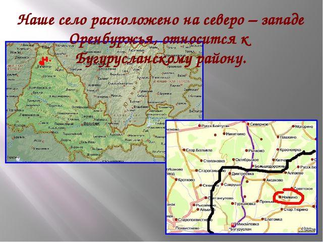 Наше село расположено на северо – западе Оренбуржья, относится к Бугурусланск...