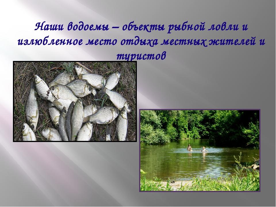 Наши водоемы – объекты рыбной ловли и излюбленное место отдыха местных жителе...