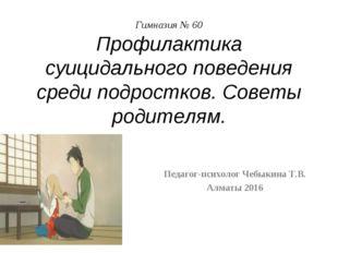 Гимназия № 60 Профилактика суицидального поведения среди подростков. Советы р