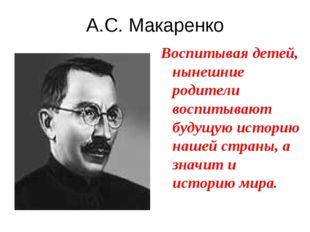 А.С. Макаренко Воспитывая детей, нынешние родители воспитывают будущую истори