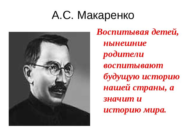 А.С. Макаренко Воспитывая детей, нынешние родители воспитывают будущую истори...