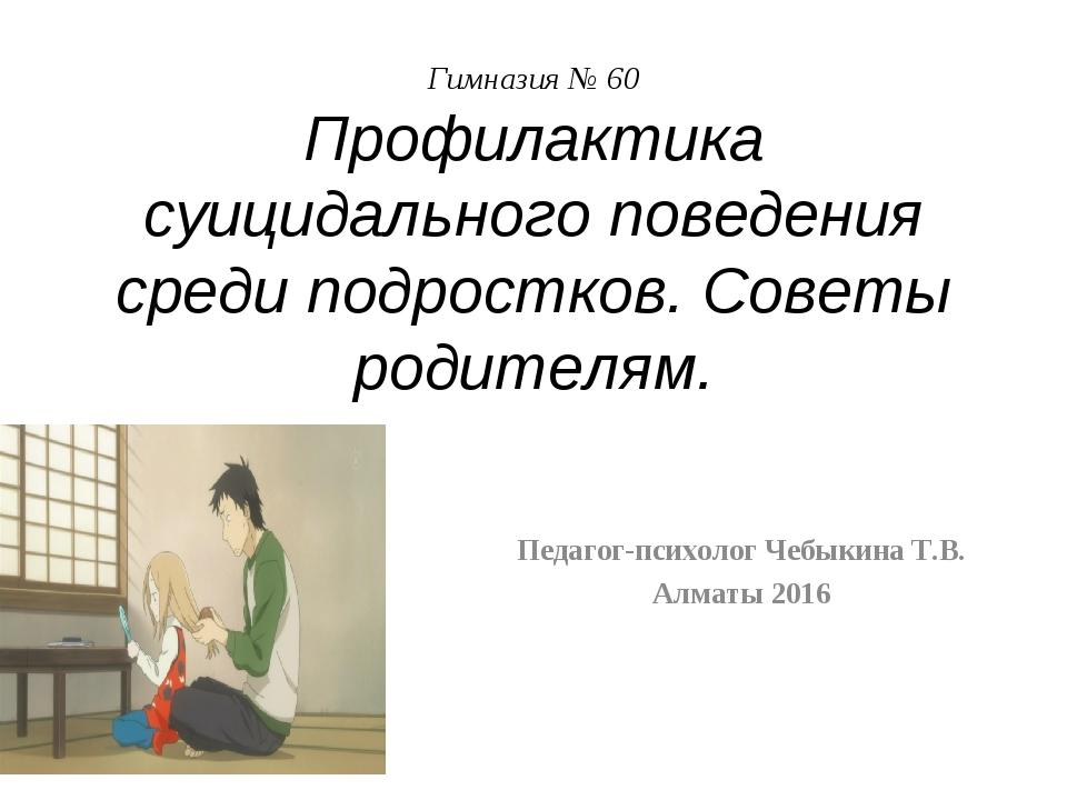 Гимназия № 60 Профилактика суицидального поведения среди подростков. Советы р...