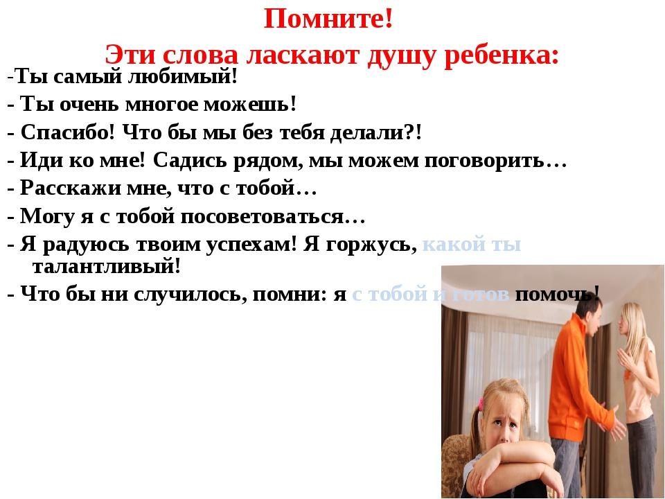 Помните! Эти слова ласкают душу ребенка: -Ты самый любимый! - Ты очень многое...