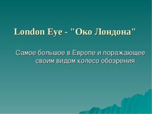 """London Eye - """"Око Лондона"""" Самое большое в Европе и поражающее своим видом ко"""