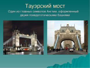 Тауэрский мост Один из главных символов Англии, оформленный двумя псевдоготи