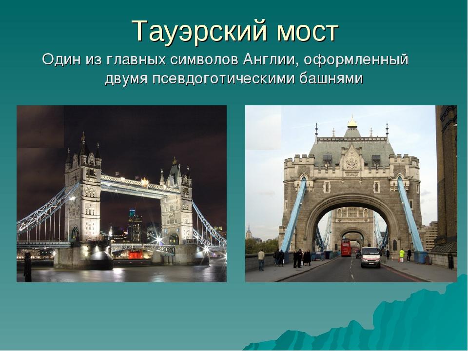 Тауэрский мост Один из главных символов Англии, оформленный двумя псевдоготи...