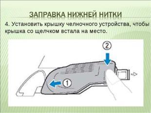 4. Установить крышку челночного устройства, чтобы крышка со щелчком встала на