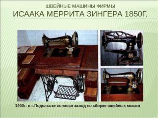 ШВЕЙНЫЕ МАШИНЫ ФИРМЫ ИСААКА МЕРРИТА ЗИНГЕРА 1850Г. 1900г. в г.Подольске основ