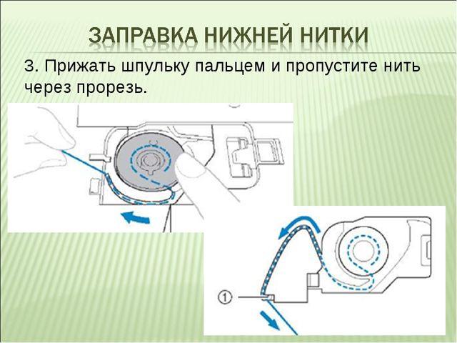 3. Прижать шпульку пальцем и пропустите нить через прорезь.