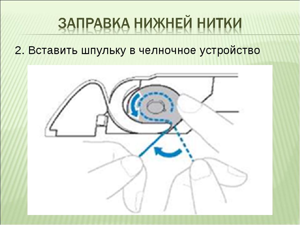 2. Вставить шпульку в челночное устройство